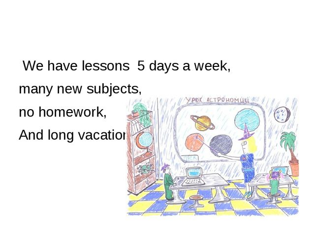 We have lessons 5 days a week, many new subjects, no homework, And long vaca...