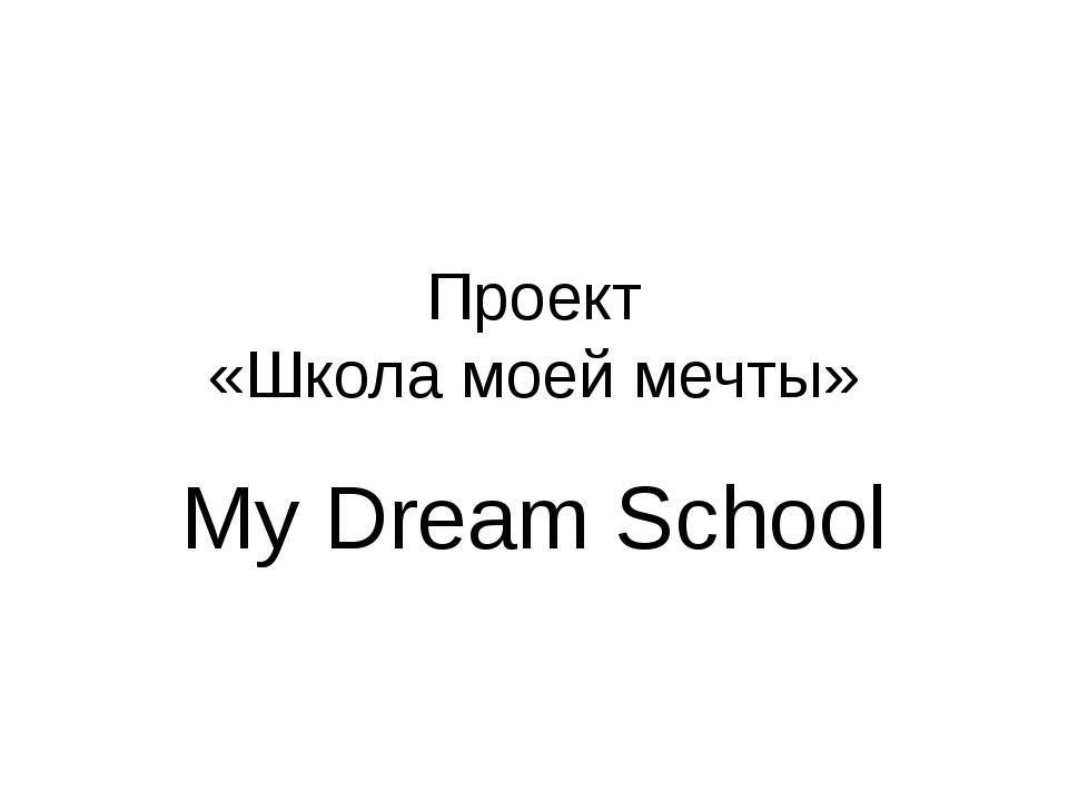 Проект «Школа моей мечты» My Dream School