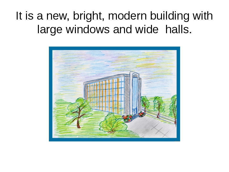 It is a new, bright, modern building with large windows and wide halls.