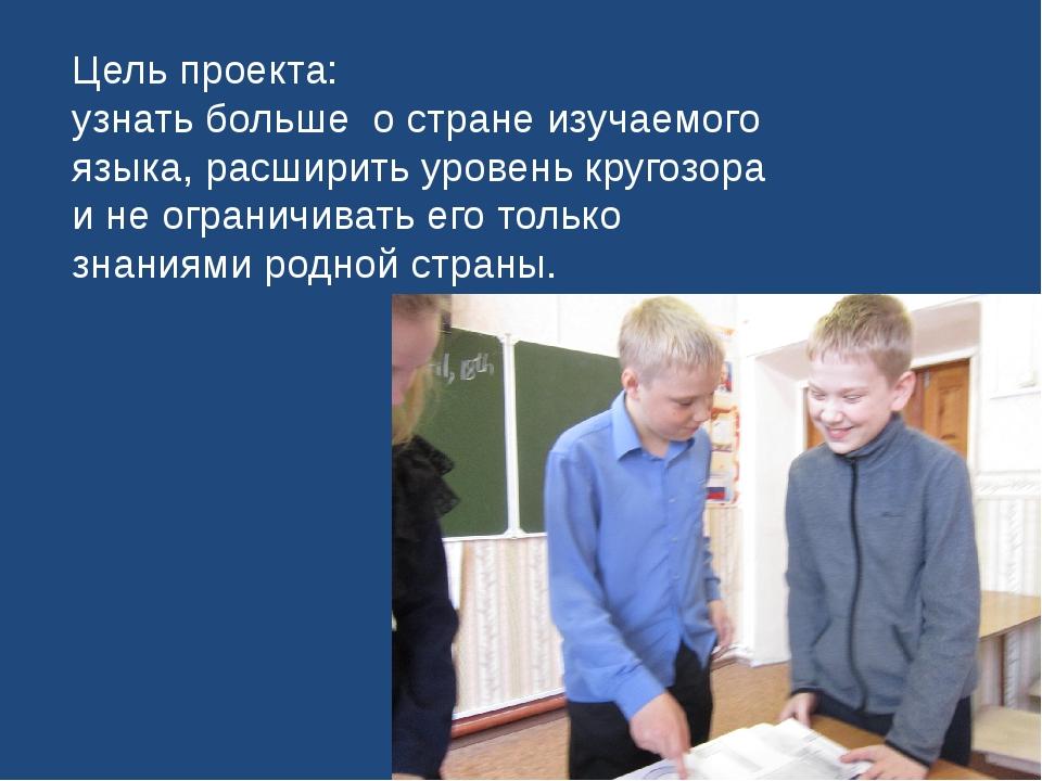 Цель проекта: узнать больше о стране изучаемого языка, расширить уровень круг...