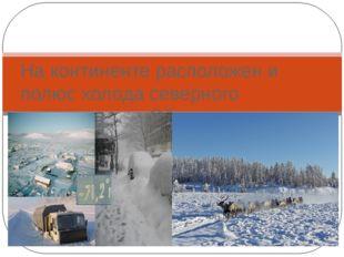 Природные рекордсмены Евразии На континенте расположен и полюс холода северно
