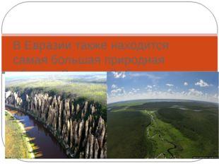 Природные рекордсмены Евразии В Евразии также находится самая большая природн