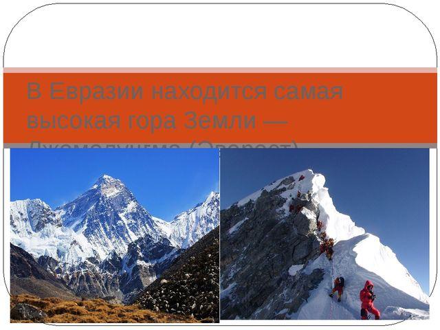 В Евразии находится самая высокая гора Земли — Джомолунгма (Эверест)