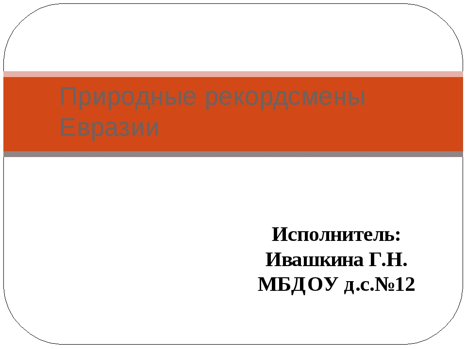 Природные рекордсмены Евразии Исполнитель: Ивашкина Г.Н. МБДОУ д.с.№12