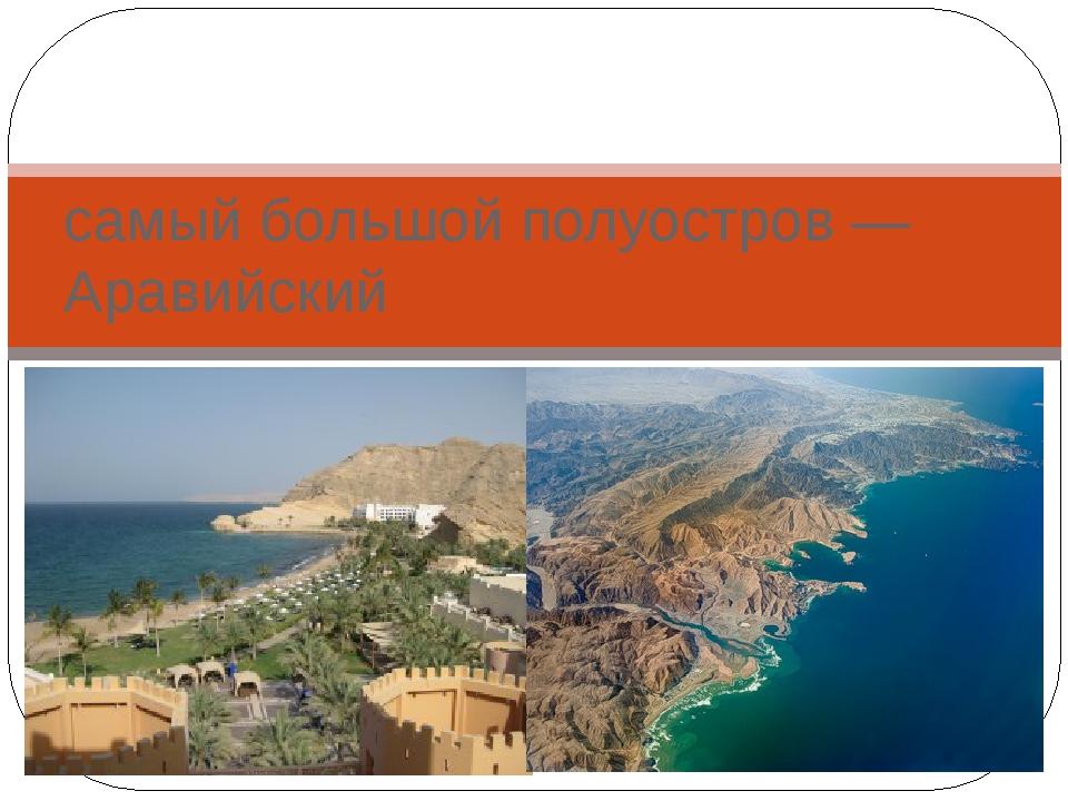 самый большой полуостров — Аравийский
