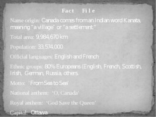 "Fact File Name origin: Canada comes from an Indian word Kanata, meaning ""a vi"
