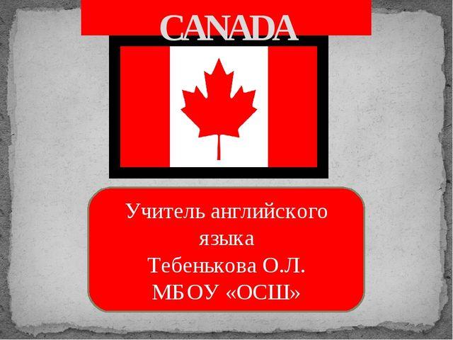 CANADA Учитель английского языка Тебенькова О.Л. МБОУ «ОСШ»