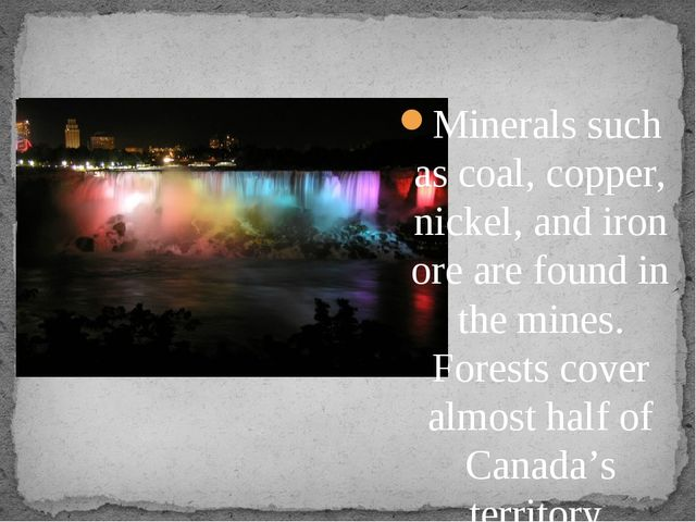 Minerals such as coal, copper, nickel, and iron ore are found in the mines....