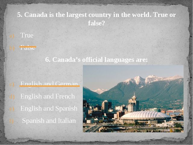 5. Canada is the largest country in the world. True or false? True False 6. C...