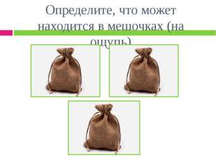Определите, что может находится в мешочках (на ощупь)