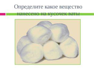 Определите какое вещество нанесено на кусочек ваты