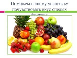 Поможем нашему человечку почувствовать вкус спелых фруктов