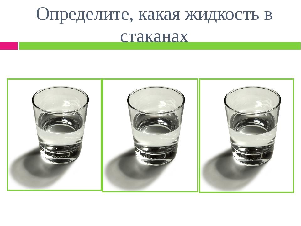 Определите, какая жидкость в стаканах