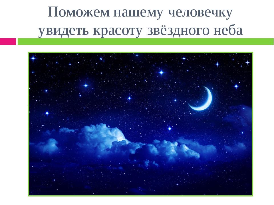 Поможем нашему человечку увидеть красоту звёздного неба