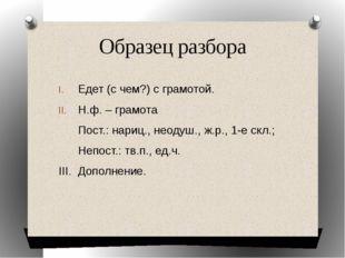 Образец разбора Едет (с чем?) с грамотой. Н.ф. – грамота Пост.: нариц., неоду