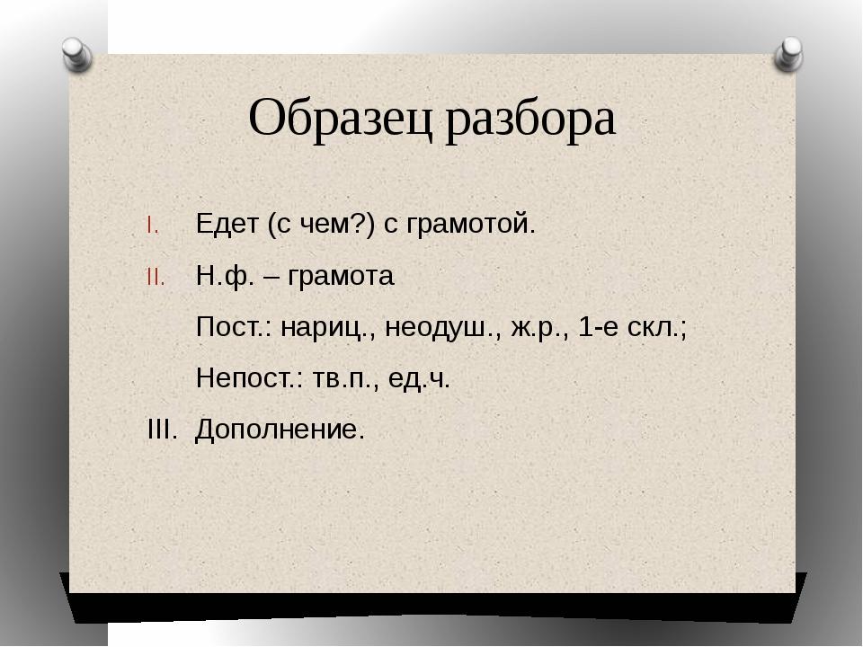 Образец разбора Едет (с чем?) с грамотой. Н.ф. – грамота Пост.: нариц., неоду...