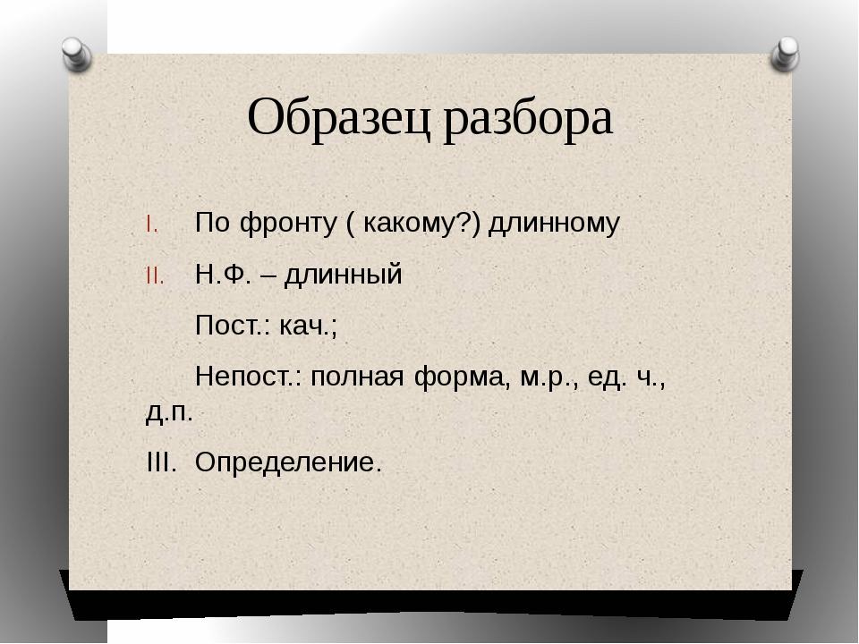 Образец разбора По фронту ( какому?) длинному Н.Ф. – длинный Пост.: кач.; Неп...
