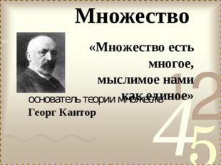 основатель теории множеств Георг Кантор «Множество есть многое, мыслимое нами