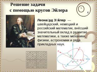 k Решение задачи с помощью кругов Эйлера Леона́рд Э́йлер — швейцарский, неме