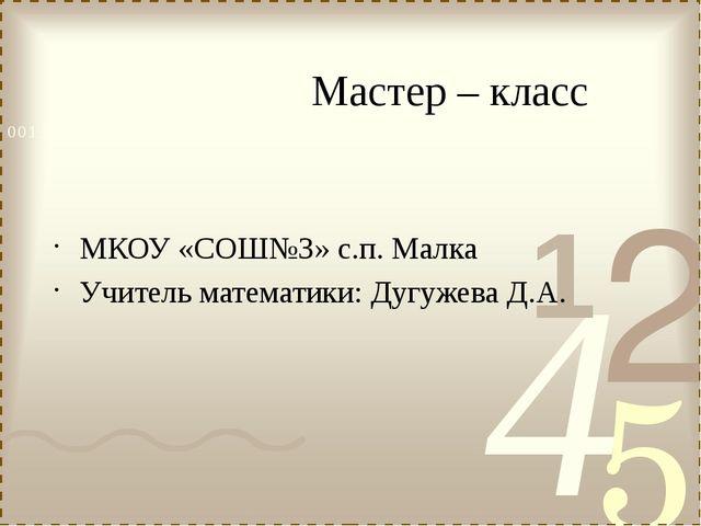 Мастер – класс МКОУ «СОШ№3» с.п. Малка Учитель математики: Дугужева Д.А.