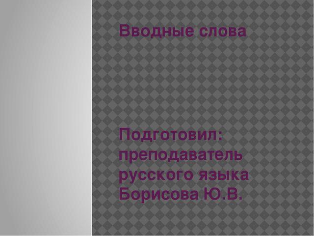 Вводные слова Подготовил: преподаватель русского языка Борисова Ю.В.