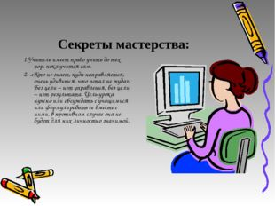 Секреты мастерства: 1.Учитель имеет право учить до тех пор, пока учится сам.