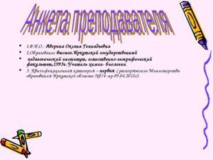 1.Ф.И.О.- Аверина Оксана Геннадьевна 2.Образование-высшее.Иркутский государст