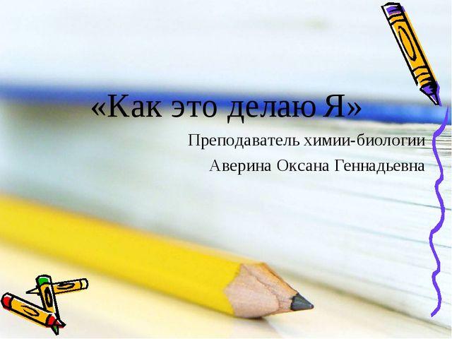 «Как это делаю Я» Преподаватель химии-биологии Аверина Оксана Геннадьевна