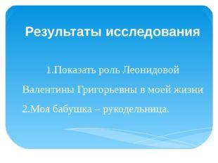 Результаты исследования 1.Показать роль Леонидовой Валентины Григорьевны в м
