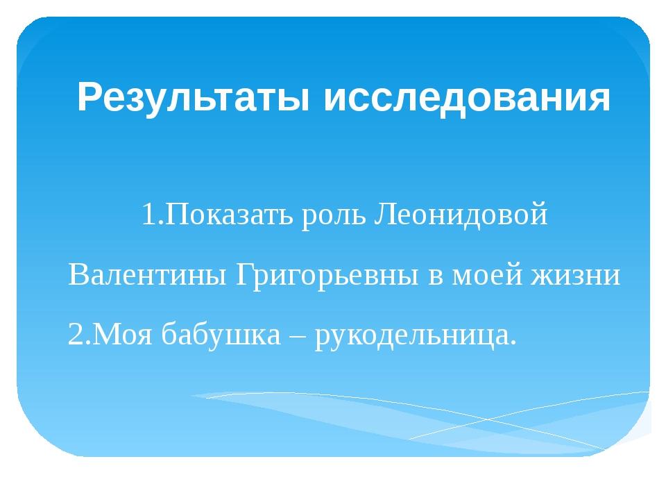 Результаты исследования 1.Показать роль Леонидовой Валентины Григорьевны в м...