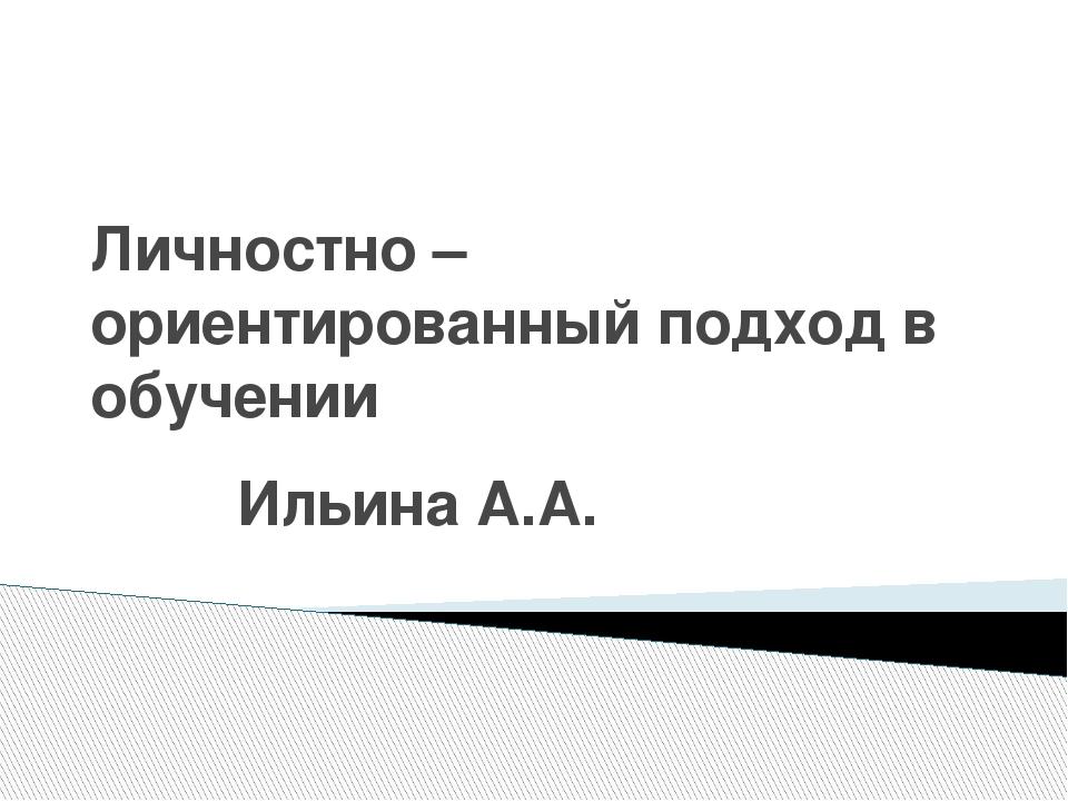 Личностно – ориентированный подход в обучении Ильина А.А.