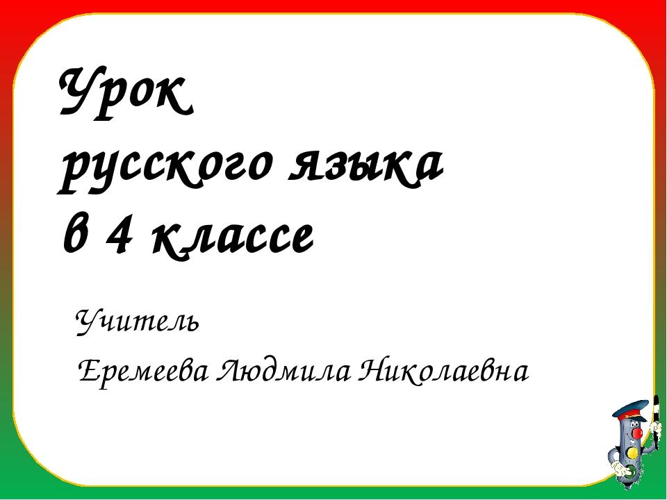 Учитель Еремеева Людмила Николаевна Урок русского языка в 4 классе