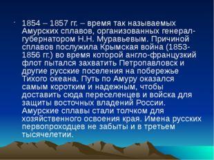 1854 – 1857 гг. – время так называемых Амурских сплавов, организованных генер