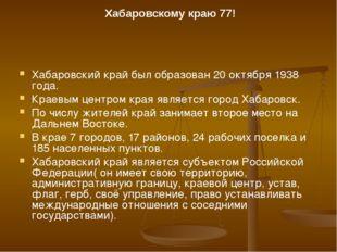 Хабаровский край был образован 20 октября 1938 года. Краевым центром края явл