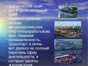 Хабаровский край - это и промышленный край. Машиностроение, лесная, металлург