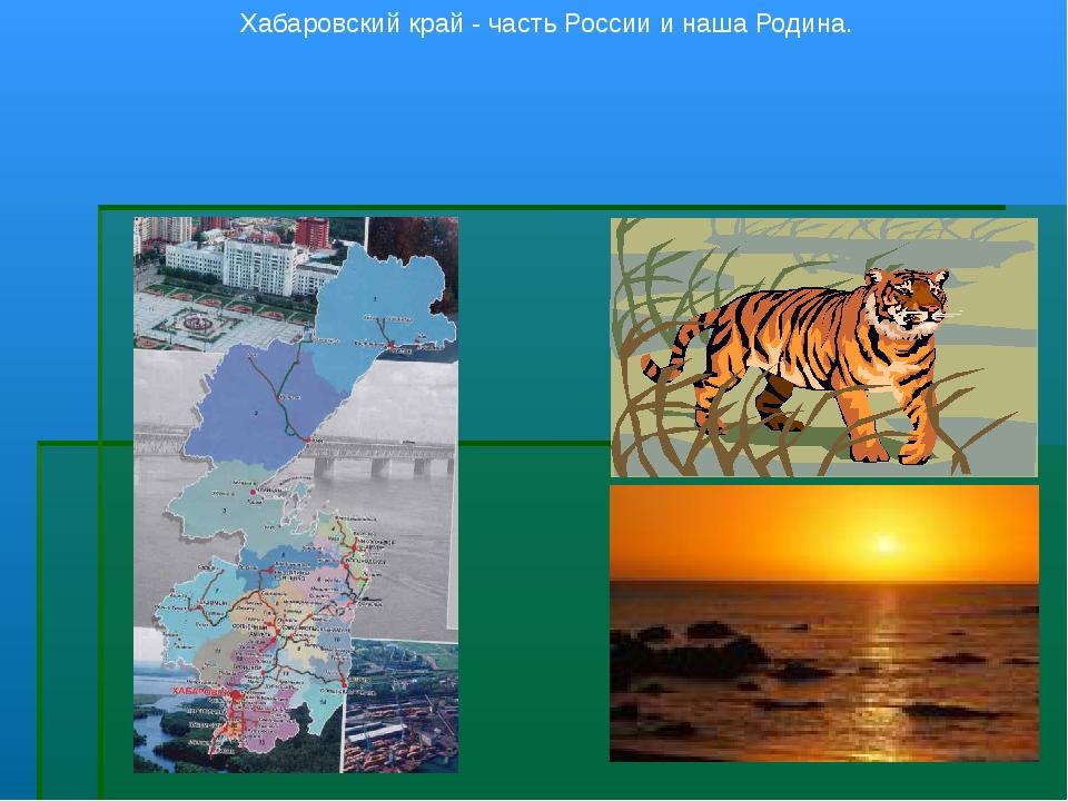 Хабаровский край - часть России и наша Родина.