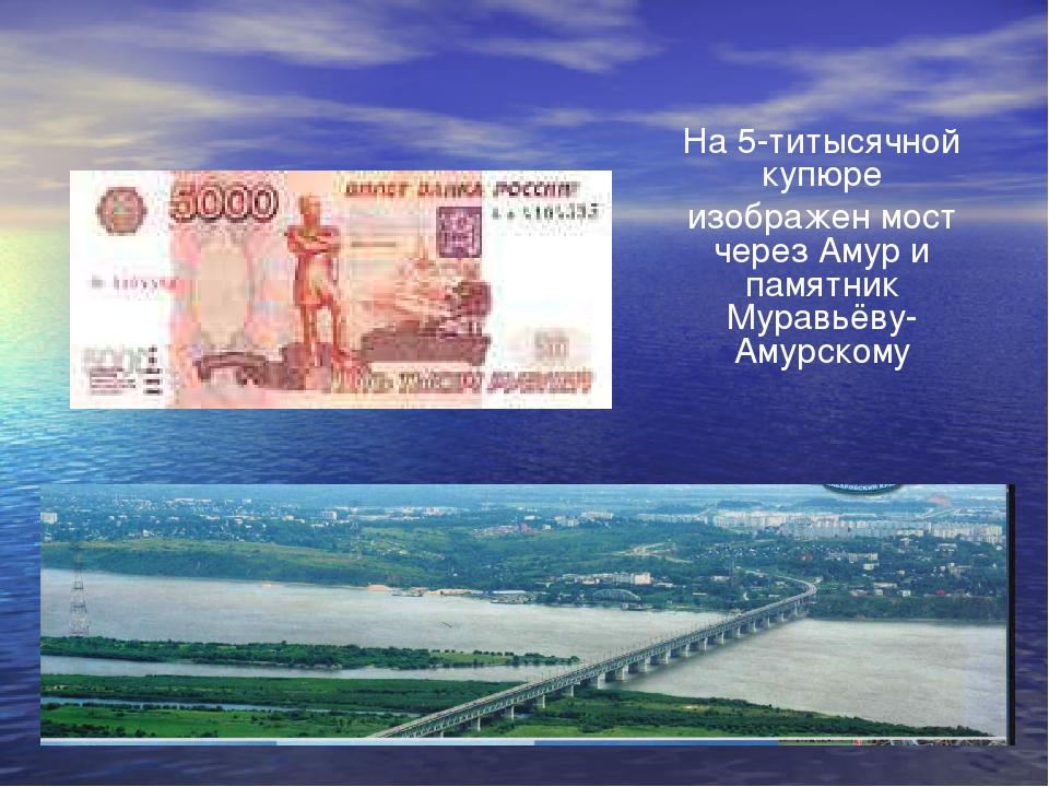 На 5-титысячной купюре изображен мост через Амур и памятник Муравьёву-Амурскому