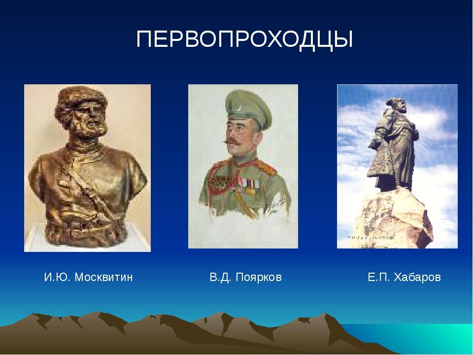 ПЕРВОПРОХОДЦЫ И.Ю. Москвитин В.Д. Поярков Е.П. Хабаров