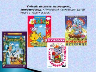 Учёный, писатель, переводчик, литературовед, К.Чуковский написал для детей м