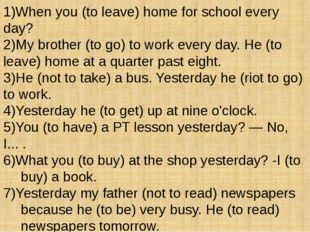 1)When you (to leave) home for school every day? 2)My brother (to go) to work