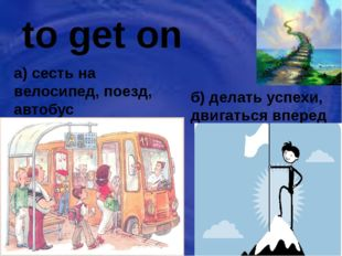 to get on a) сесть на велосипед, поезд, автобус б) делать успехи, двигаться в