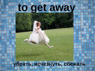 to get away убрать, исчезнуть, сбежать