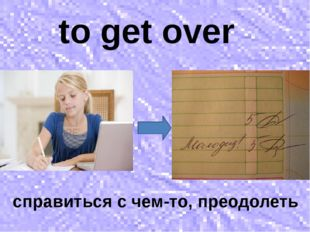 to get over справиться с чем-то, преодолеть