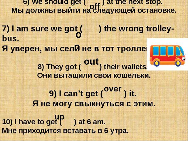 6) We should get ( ) at the next stop. Мы должны выйти на следующей остановке...