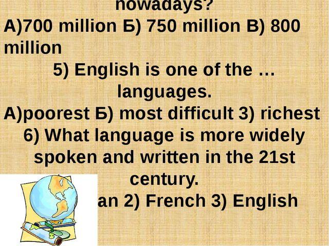 4) How many people use English nowadays? А)700 million Б) 750 million В) 800...