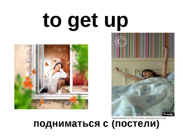 to get up подниматься с (постели)