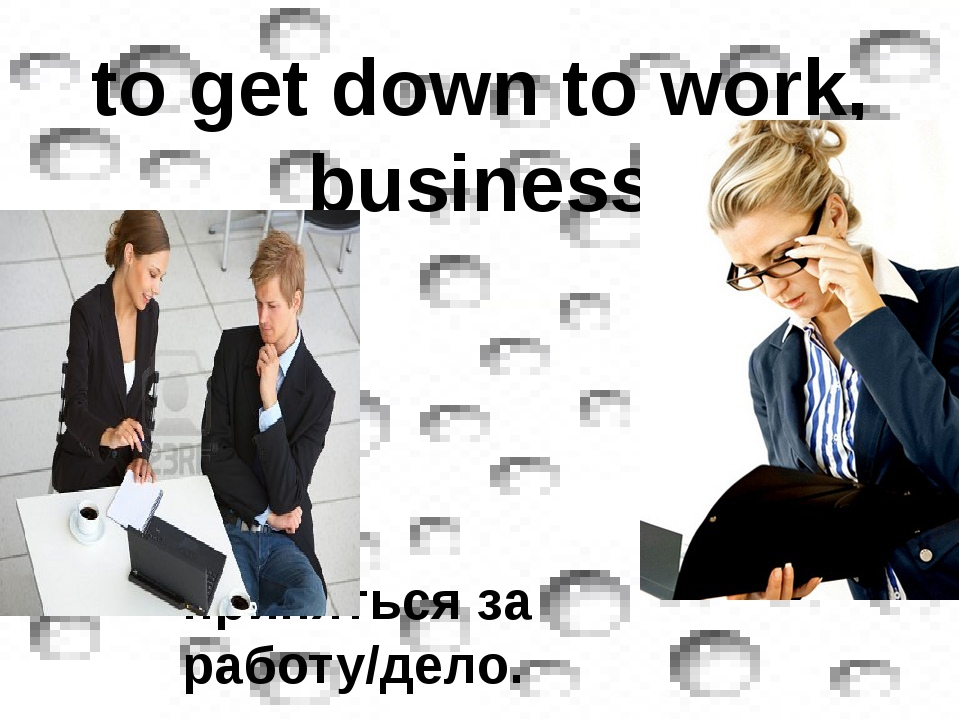 to get down to work, business приняться за работу/дело.