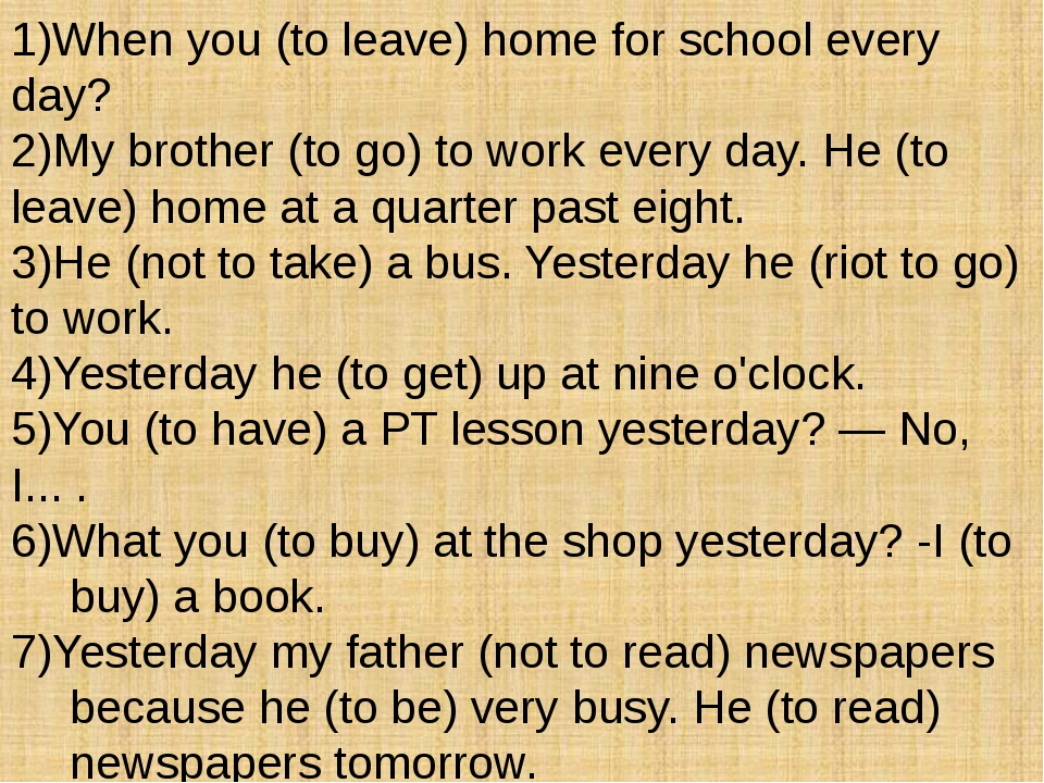 1)When you (to leave) home for school every day? 2)My brother (to go) to work...