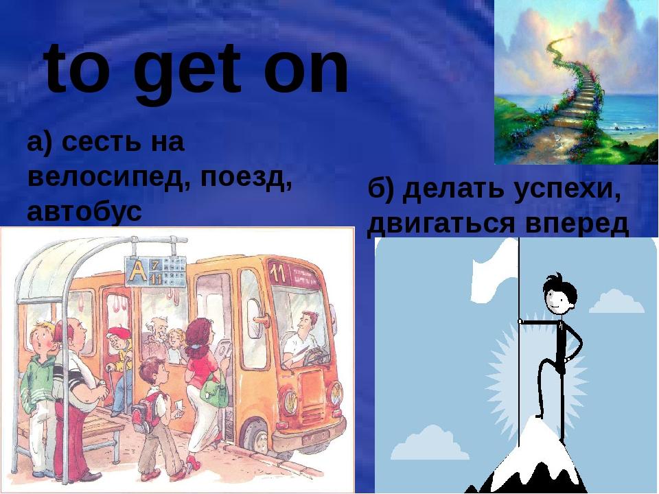 to get on a) сесть на велосипед, поезд, автобус б) делать успехи, двигаться в...