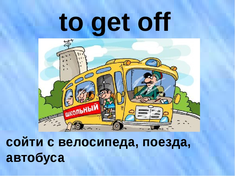 to get off сойти с велосипеда, поезда, автобуса